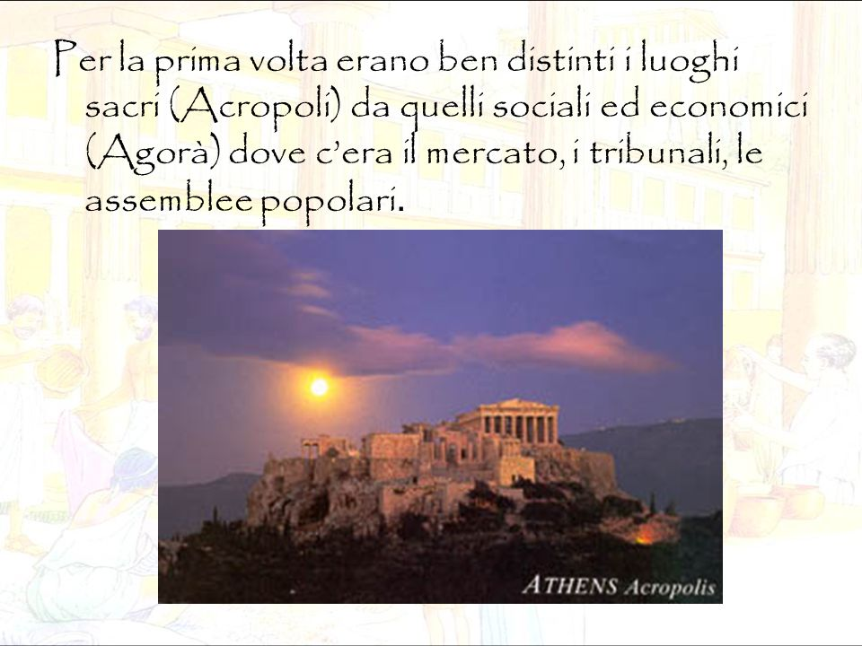 Per la prima volta erano ben distinti i luoghi sacri (Acropoli) da quelli sociali ed economici (Agorà) dove c'era il mercato, i tribunali, le assemble