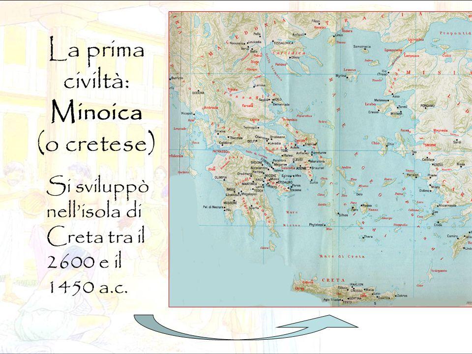 La prima civiltà: Minoica (o cretese) Si sviluppò nell'isola di Creta tra il 2600 e il 1450 a.c.