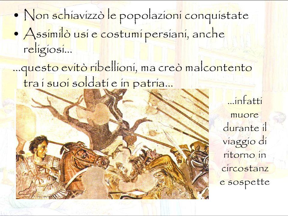 Non schiavizzò le popolazioni conquistate Assimilò usi e costumi persiani, anche religiosi… …questo evitò ribellioni, ma creò malcontento tra i suoi s