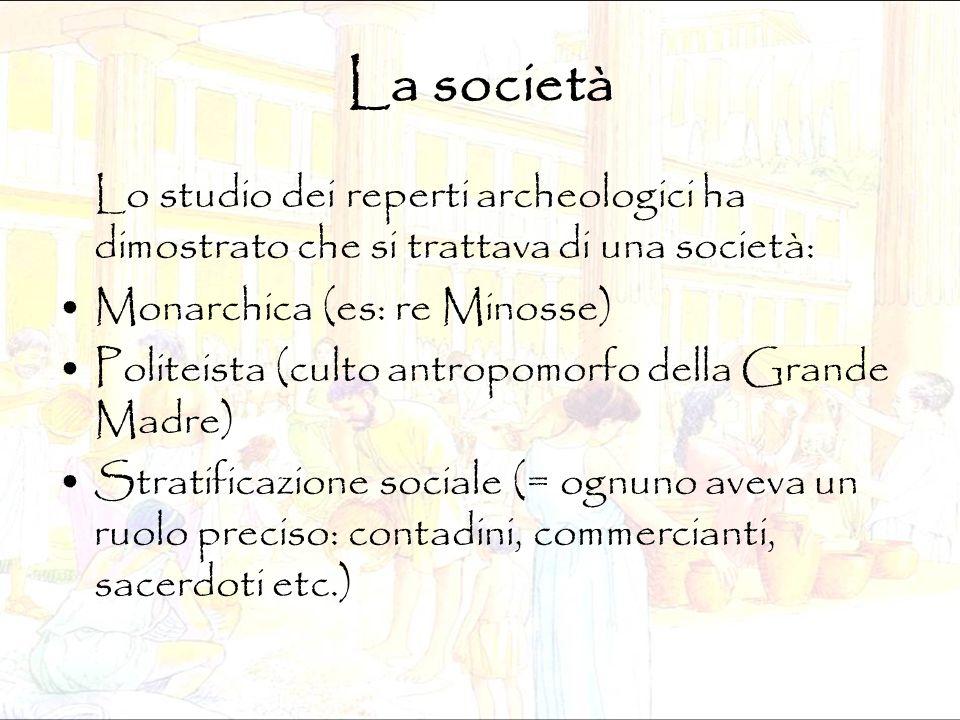 La società Lo studio dei reperti archeologici ha dimostrato che si trattava di una società: Monarchica (es: re Minosse) Politeista (culto antropomorfo