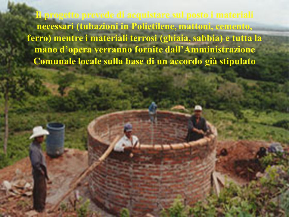 Il progetto prevede di acquistare sul posto i materiali necessari (tubazioni in Polietilene, mattoni, cemento, ferro) mentre i materiali terrosi (ghia