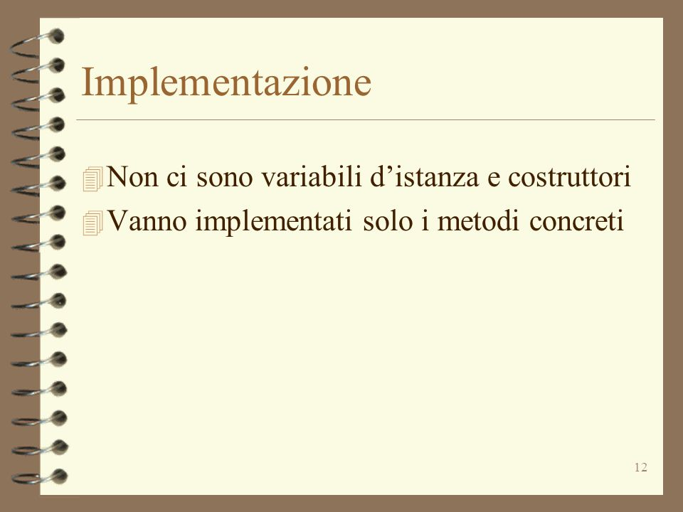 12 Implementazione 4 Non ci sono variabili d'istanza e costruttori 4 Vanno implementati solo i metodi concreti