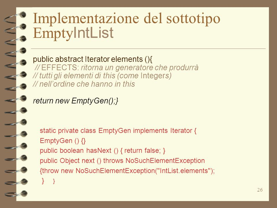 26 Implementazione del sottotipo Empty IntList static private class EmptyGen implements Iterator { EmptyGen () {} public boolean hasNext () { return false; } public Object next () throws NoSuchElementException {throw new NoSuchElementException( IntList.elements ); } } public abstract Iterator elements (){ // EFFECTS: ritorna un generatore che produrrà // tutti gli elementi di this (come Integers) // nell'ordine che hanno in this return new EmptyGen();}