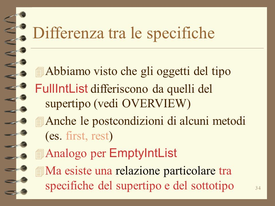 34 Differenza tra le specifiche 4 Abbiamo visto che gli oggetti del tipo FullIntList differiscono da quelli del supertipo (vedi OVERVIEW)  Anche le postcondizioni di alcuni metodi (es.