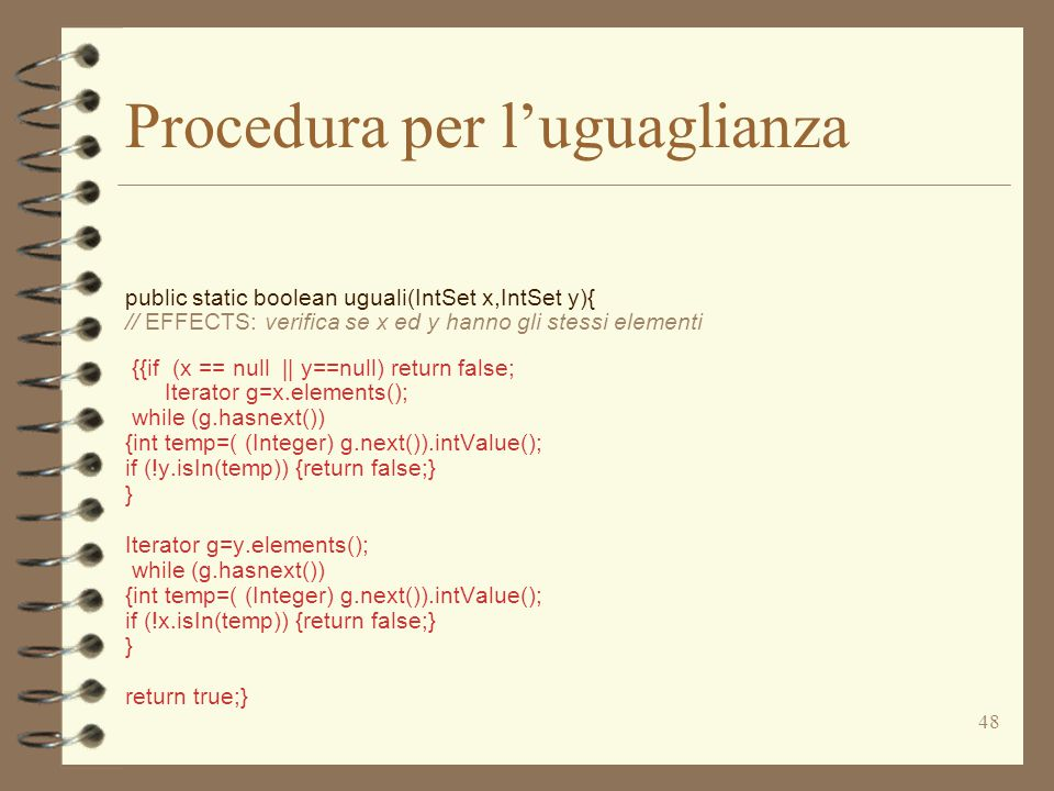 48 Procedura per l'uguaglianza public static boolean uguali(IntSet x,IntSet y){ // EFFECTS: verifica se x ed y hanno gli stessi elementi {{if (x == null || y==null) return false; Iterator g=x.elements(); while (g.hasnext()) {int temp=( (Integer) g.next()).intValue(); if (!y.isIn(temp)) {return false;} } Iterator g=y.elements(); while (g.hasnext()) {int temp=( (Integer) g.next()).intValue(); if (!x.isIn(temp)) {return false;} } return true;}