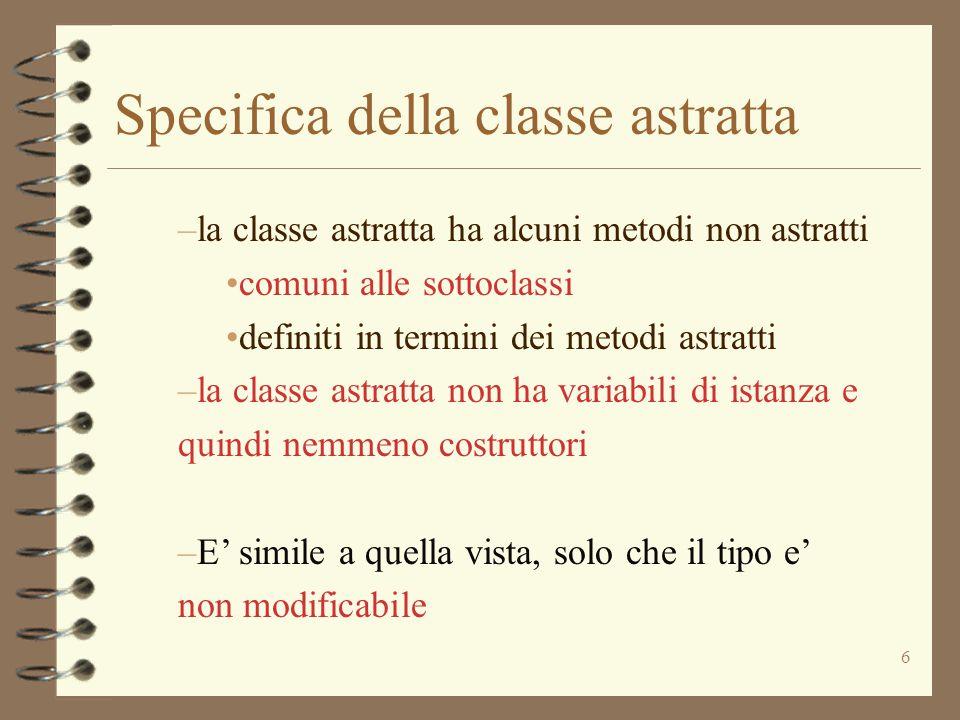 6 Specifica della classe astratta –la classe astratta ha alcuni metodi non astratti comuni alle sottoclassi definiti in termini dei metodi astratti –la classe astratta non ha variabili di istanza e quindi nemmeno costruttori –E' simile a quella vista, solo che il tipo e' non modificabile