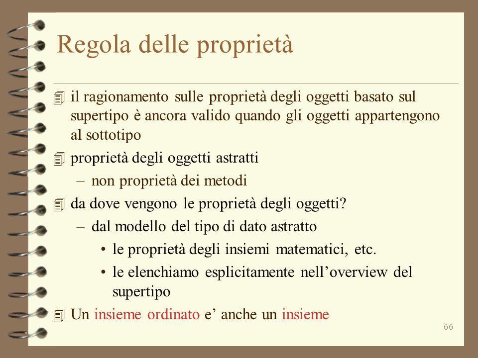 66 Regola delle proprietà 4 il ragionamento sulle proprietà degli oggetti basato sul supertipo è ancora valido quando gli oggetti appartengono al sottotipo 4 proprietà degli oggetti astratti –non proprietà dei metodi 4 da dove vengono le proprietà degli oggetti.