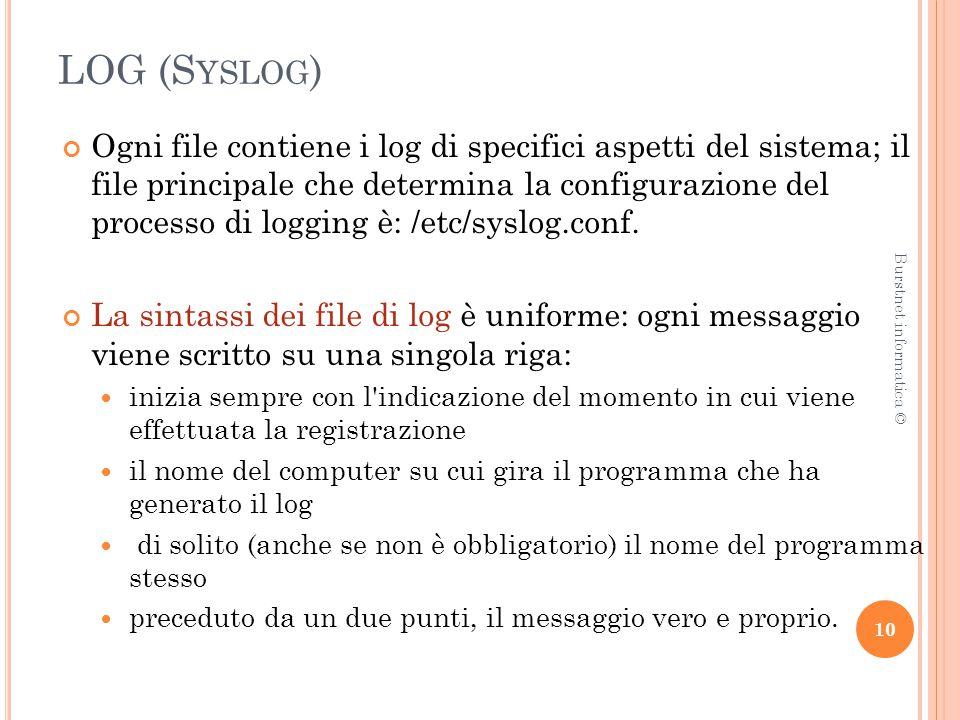 LOG (S YSLOG ) Ogni file contiene i log di specifici aspetti del sistema; il file principale che determina la configurazione del processo di logging è: /etc/syslog.conf.