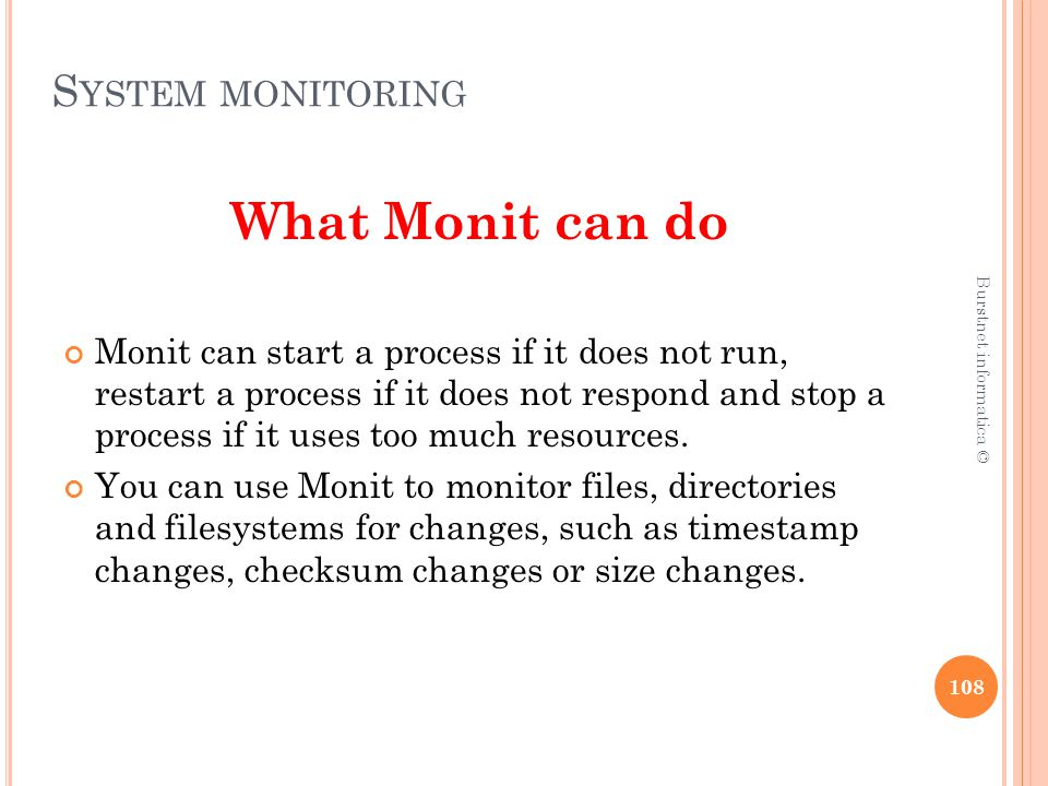 S YSTEM MONITORING What Monit can do Monit can start a process if it does not run, restart a process if it does not respond and stop a process if it uses too much resources.