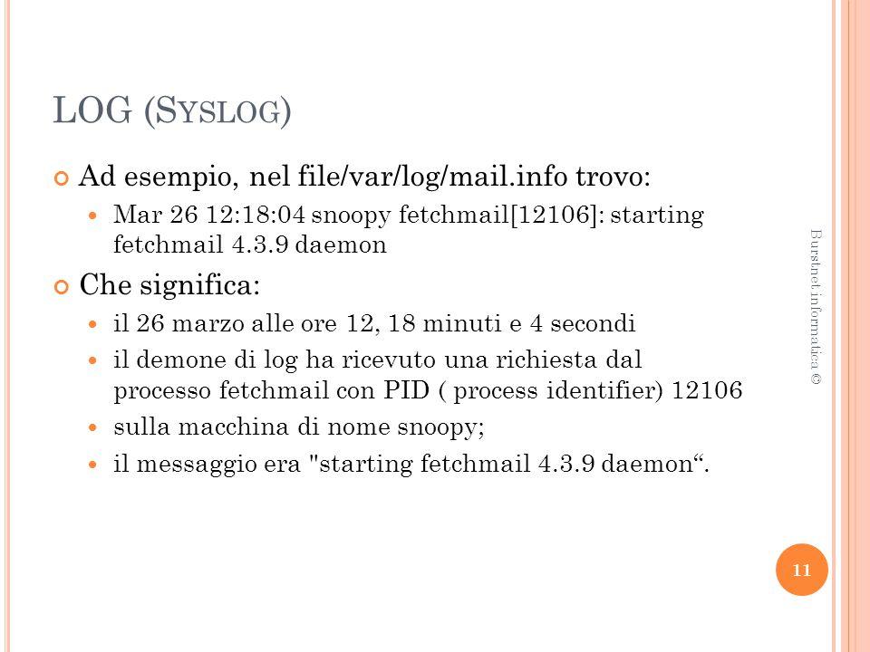 LOG (S YSLOG ) Ad esempio, nel file/var/log/mail.info trovo: Mar 26 12:18:04 snoopy fetchmail[12106]: starting fetchmail 4.3.9 daemon Che significa: il 26 marzo alle ore 12, 18 minuti e 4 secondi il demone di log ha ricevuto una richiesta dal processo fetchmail con PID ( process identifier) 12106 sulla macchina di nome snoopy; il messaggio era starting fetchmail 4.3.9 daemon .