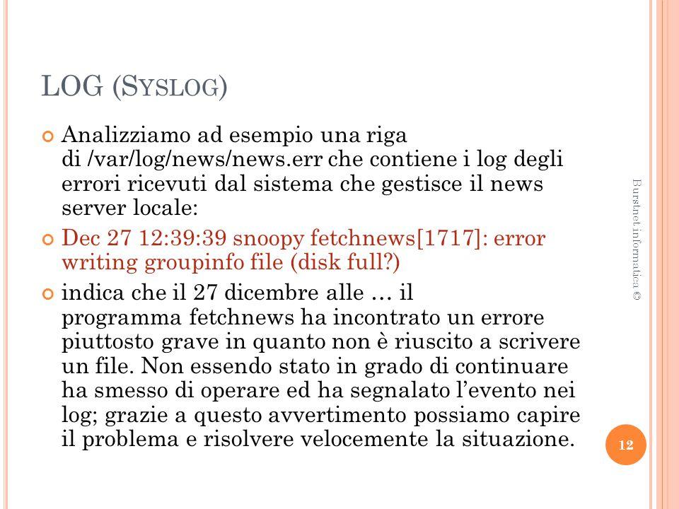 LOG (S YSLOG ) Analizziamo ad esempio una riga di /var/log/news/news.err che contiene i log degli errori ricevuti dal sistema che gestisce il news server locale: Dec 27 12:39:39 snoopy fetchnews[1717]: error writing groupinfo file (disk full ) indica che il 27 dicembre alle … il programma fetchnews ha incontrato un errore piuttosto grave in quanto non è riuscito a scrivere un file.