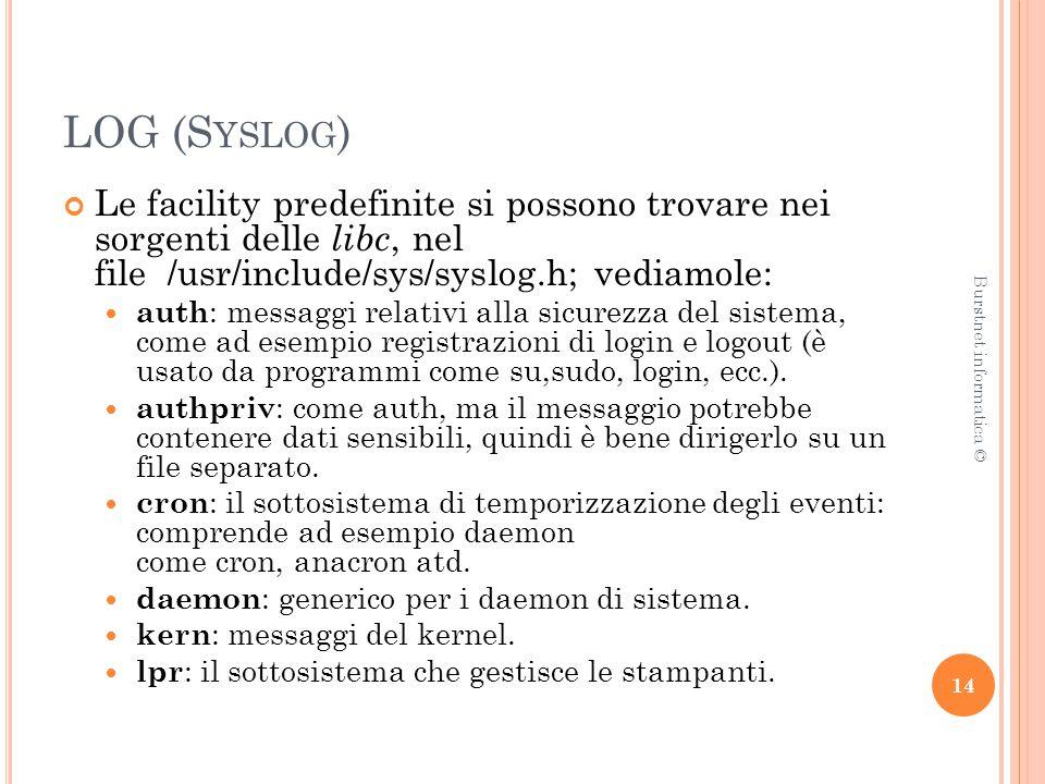 LOG (S YSLOG ) Le facility predefinite si possono trovare nei sorgenti delle libc, nel file /usr/include/sys/syslog.h; vediamole: auth : messaggi relativi alla sicurezza del sistema, come ad esempio registrazioni di login e logout (è usato da programmi come su,sudo, login, ecc.).
