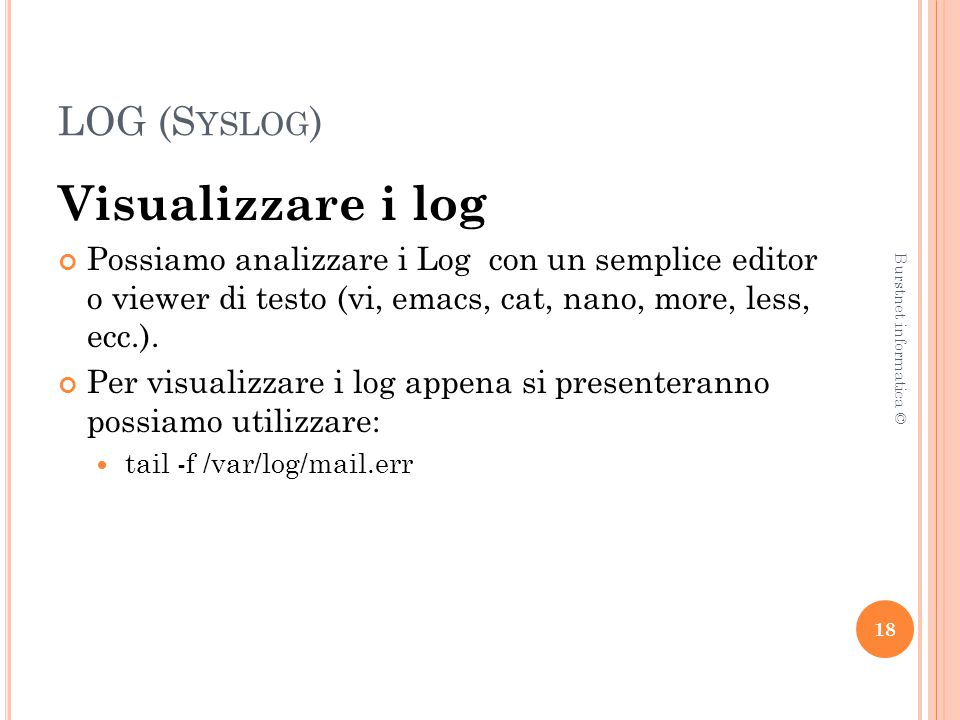 LOG (S YSLOG ) Visualizzare i log Possiamo analizzare i Log con un semplice editor o viewer di testo (vi, emacs, cat, nano, more, less, ecc.). Per vis