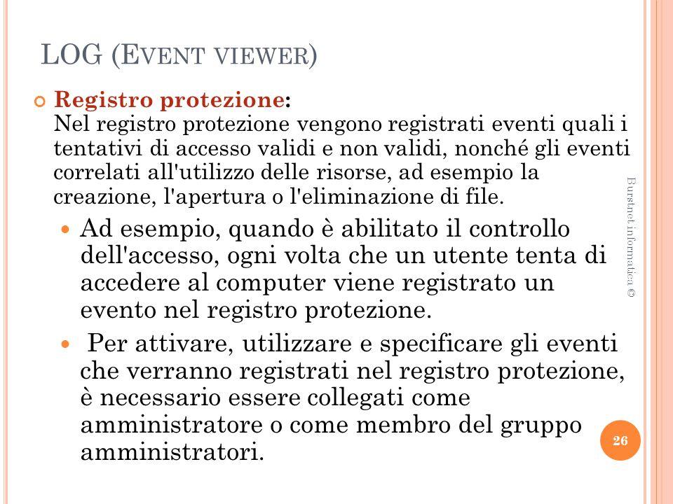 LOG (E VENT VIEWER ) Registro protezione: Nel registro protezione vengono registrati eventi quali i tentativi di accesso validi e non validi, nonché gli eventi correlati all utilizzo delle risorse, ad esempio la creazione, l apertura o l eliminazione di file.