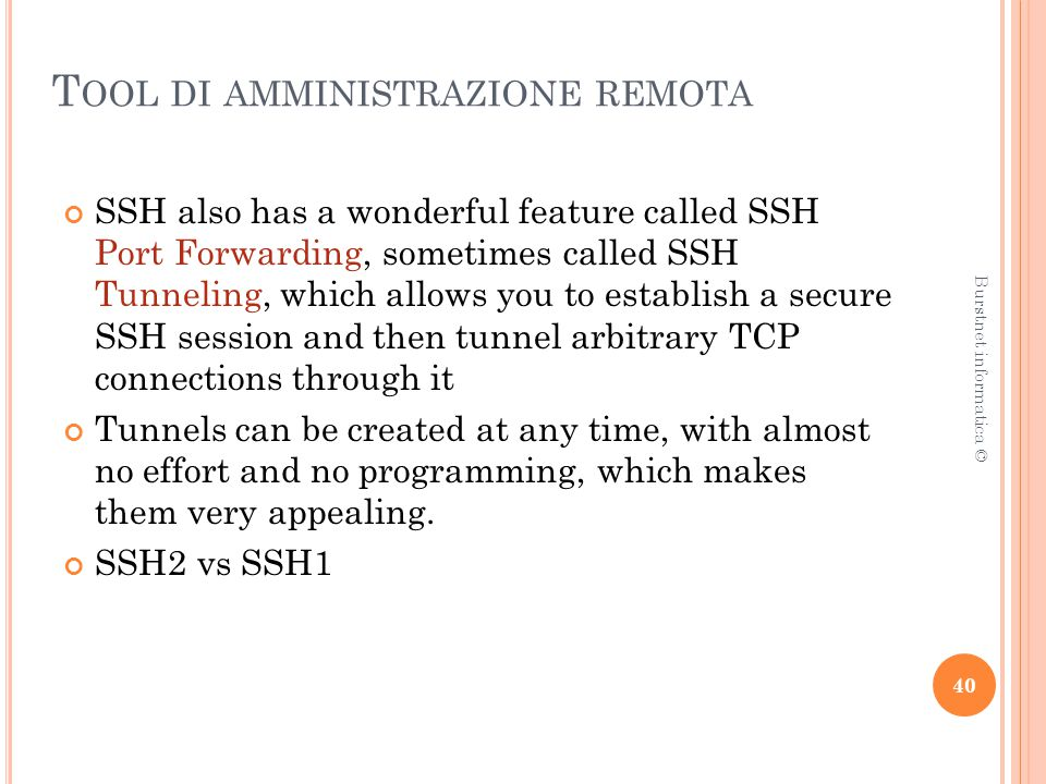 T OOL DI AMMINISTRAZIONE REMOTA SSH also has a wonderful feature called SSH Port Forwarding, sometimes called SSH Tunneling, which allows you to estab