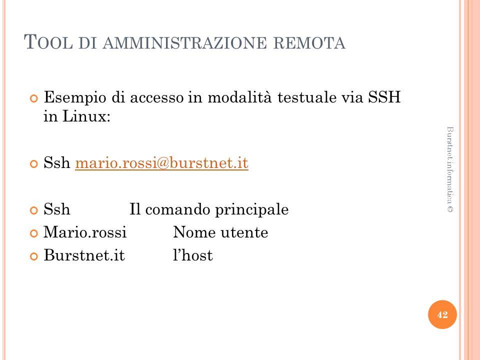 T OOL DI AMMINISTRAZIONE REMOTA Esempio di accesso in modalità testuale via SSH in Linux: Ssh mario.rossi@burstnet.itmario.rossi@burstnet.it Ssh Il comando principale Mario.rossiNome utente Burstnet.itl'host 42 Burstnet informatica ©
