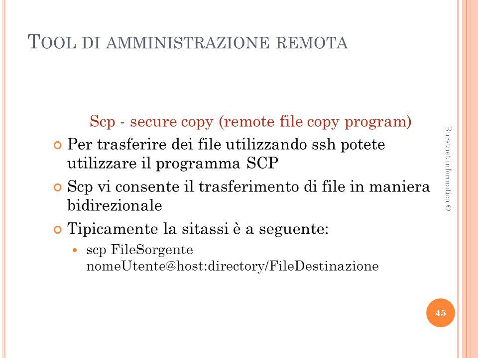 T OOL DI AMMINISTRAZIONE REMOTA Scp - secure copy (remote file copy program) Per trasferire dei file utilizzando ssh potete utilizzare il programma SCP Scp vi consente il trasferimento di file in maniera bidirezionale Tipicamente la sitassi è a seguente: scp FileSorgente nomeUtente@host:directory/FileDestinazione 45 Burstnet informatica ©