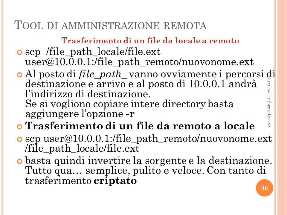 T OOL DI AMMINISTRAZIONE REMOTA Trasferimento di un file da locale a remoto scp /file_path_locale/file.ext user@10.0.0.1:/file_path_remoto/nuovonome.ext Al posto di file_path_ vanno ovviamente i percorsi di destinazione e arrivo e al posto di 10.0.0.1 andrà l'indirizzo di destinazione.