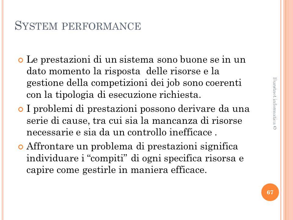 S YSTEM PERFORMANCE Le prestazioni di un sistema sono buone se in un dato momento la risposta delle risorse e la gestione della competizioni dei job sono coerenti con la tipologia di esecuzione richiesta.