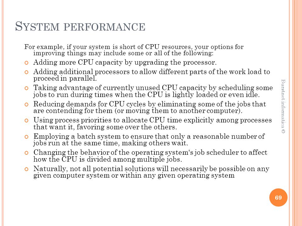 S YSTEM PERFORMANCE For example, if your system is short of CPU resources, your options for improving things may include some or all of the following: Adding more CPU capacity by upgrading the processor.