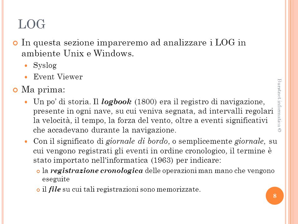LOG In questa sezione impareremo ad analizzare i LOG in ambiente Unix e Windows. Syslog Event Viewer Ma prima: Un po' di storia. Il logbook (1800) era