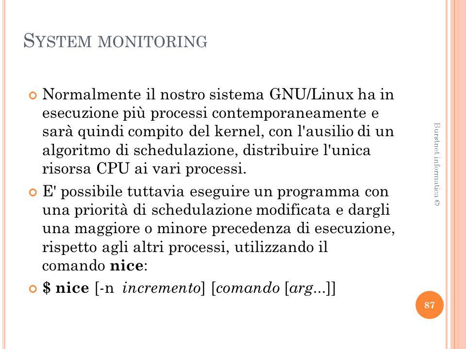 S YSTEM MONITORING Normalmente il nostro sistema GNU/Linux ha in esecuzione più processi contemporaneamente e sarà quindi compito del kernel, con l ausilio di un algoritmo di schedulazione, distribuire l unica risorsa CPU ai vari processi.