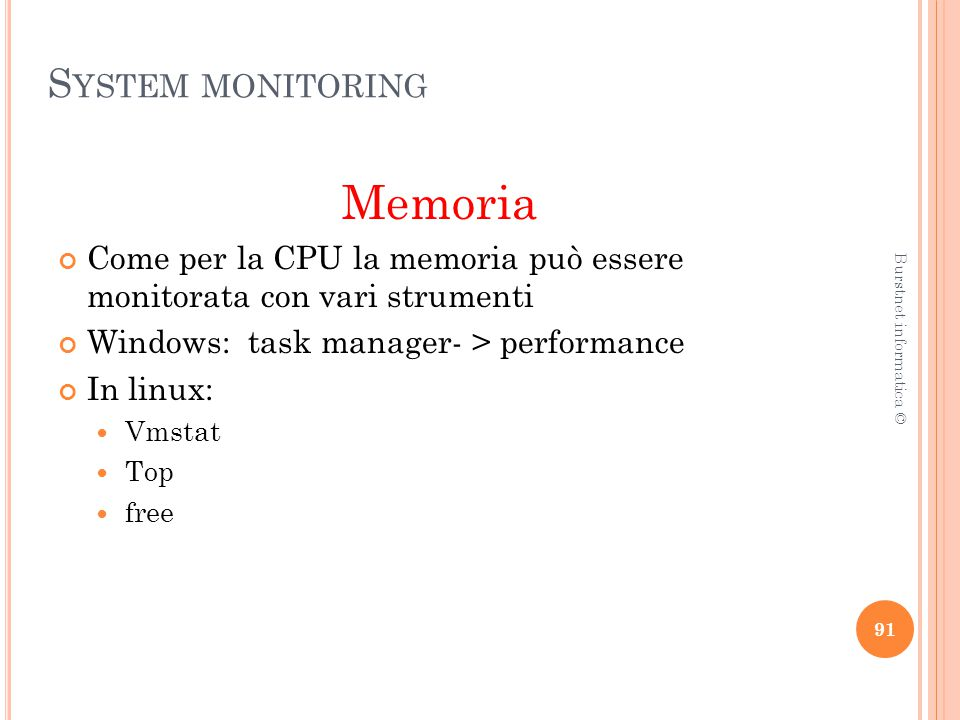 S YSTEM MONITORING Memoria Come per la CPU la memoria può essere monitorata con vari strumenti Windows: task manager- > performance In linux: Vmstat Top free 91 Burstnet informatica ©