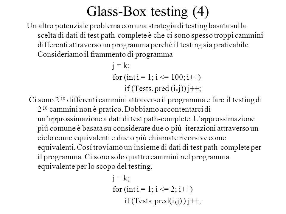 Glass-Box testing (4) Un altro potenziale problema con una strategia di testing basata sulla scelta di dati di test path-complete è che ci sono spesso troppi cammini differenti attraverso un programma perché il testing sia praticabile.