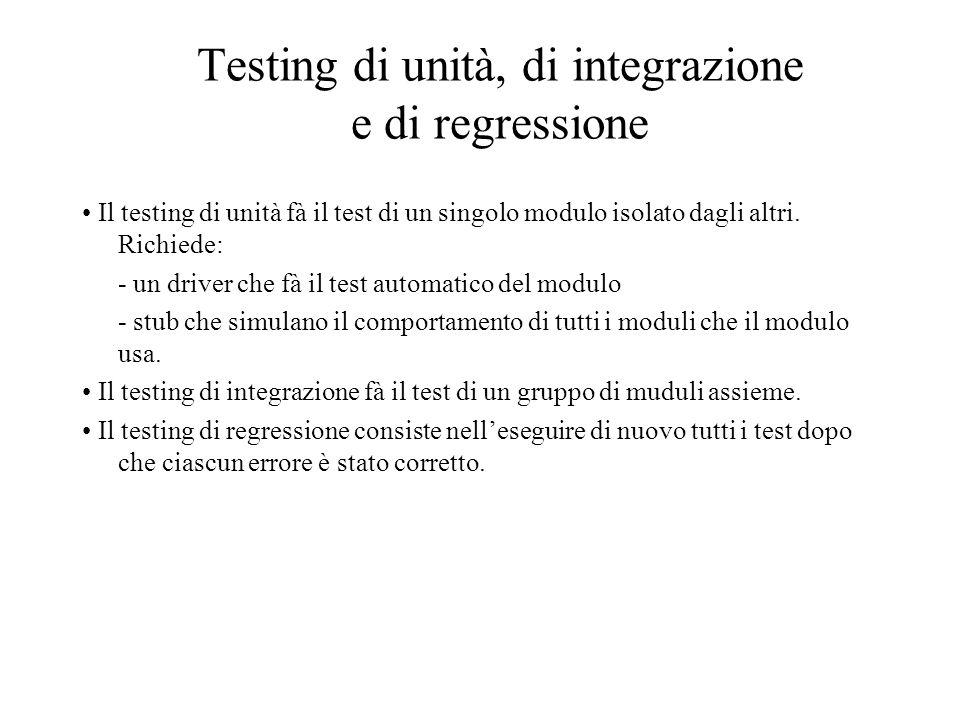 Testing di unità, di integrazione e di regressione Il testing di unità fà il test di un singolo modulo isolato dagli altri. Richiede: - un driver che