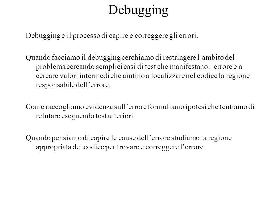 Debugging Debugging è il processo di capire e correggere gli errori. Quando facciamo il debugging cerchiamo di restringere l'ambito del problema cerca