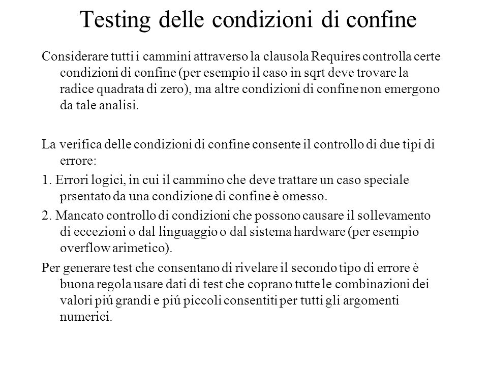Testing delle condizioni di confine Considerare tutti i cammini attraverso la clausola Requires controlla certe condizioni di confine (per esempio il caso in sqrt deve trovare la radice quadrata di zero), ma altre condizioni di confine non emergono da tale analisi.