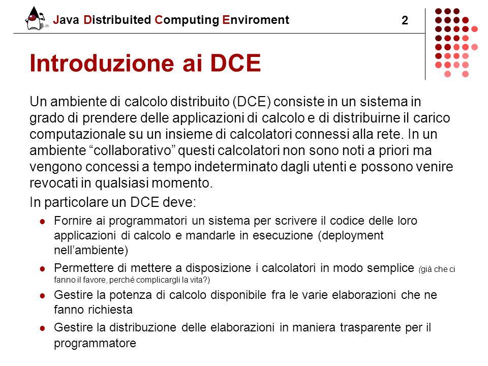Java Distribuited Computing Enviroment 2 Introduzione ai DCE Un ambiente di calcolo distribuito (DCE) consiste in un sistema in grado di prendere delle applicazioni di calcolo e di distribuirne il carico computazionale su un insieme di calcolatori connessi alla rete.