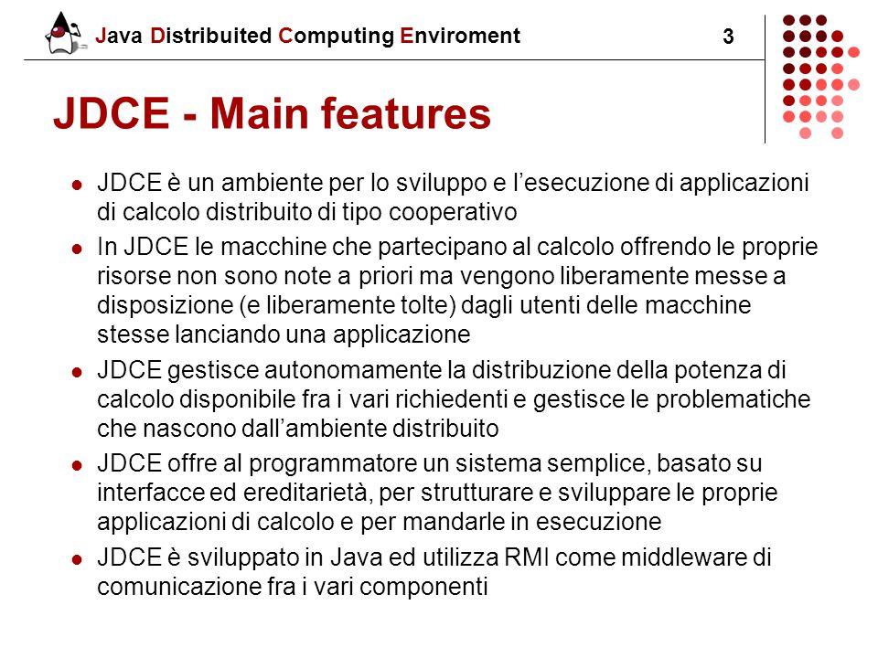 Java Distribuited Computing Enviroment 3 JDCE - Main features JDCE è un ambiente per lo sviluppo e l'esecuzione di applicazioni di calcolo distribuito di tipo cooperativo In JDCE le macchine che partecipano al calcolo offrendo le proprie risorse non sono note a priori ma vengono liberamente messe a disposizione (e liberamente tolte) dagli utenti delle macchine stesse lanciando una applicazione JDCE gestisce autonomamente la distribuzione della potenza di calcolo disponibile fra i vari richiedenti e gestisce le problematiche che nascono dall'ambiente distribuito JDCE offre al programmatore un sistema semplice, basato su interfacce ed ereditarietà, per strutturare e sviluppare le proprie applicazioni di calcolo e per mandarle in esecuzione JDCE è sviluppato in Java ed utilizza RMI come middleware di comunicazione fra i vari componenti
