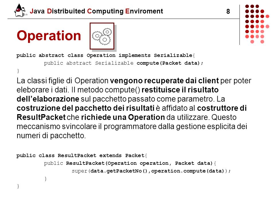 Java Distribuited Computing Enviroment 8 Operation public abstract class Operation implements Serializable{ public abstract Serializable compute(Packe
