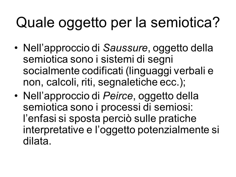 Quale oggetto per la semiotica? Nell'approccio di Saussure, oggetto della semiotica sono i sistemi di segni socialmente codificati (linguaggi verbali