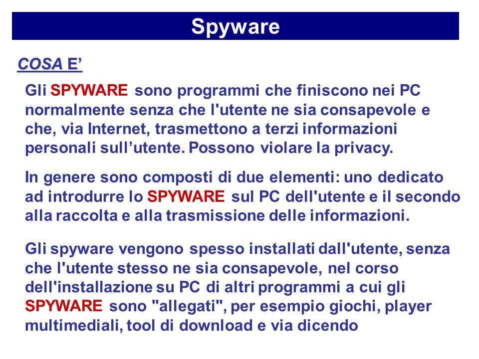 Spyware COSA E' Gli SPYWARE sono programmi che finiscono nei PC normalmente senza che l utente ne sia consapevole e che, via Internet, trasmettono a terzi informazioni personali sull'utente.
