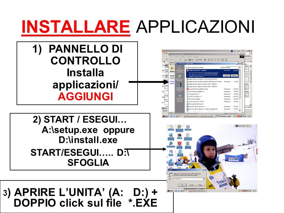 INSTALLARE APPLICAZIONI 3 ) APRIRE L'UNITA' (A: D:) + DOPPIO click sul file *.EXE 1)PANNELLO DI CONTROLLO Installa applicazioni/ AGGIUNGI 2) START / ESEGUI… A:\setup.exe oppure D:\install.exe START/ESEGUI…..