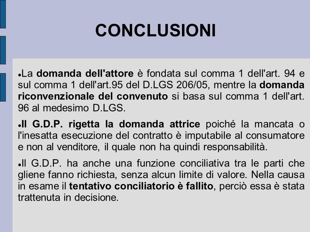 CONCLUSIONI La domanda dell'attore è fondata sul comma 1 dell'art. 94 e sul comma 1 dell'art.95 del D.LGS 206/05, mentre la domanda riconvenzionale de