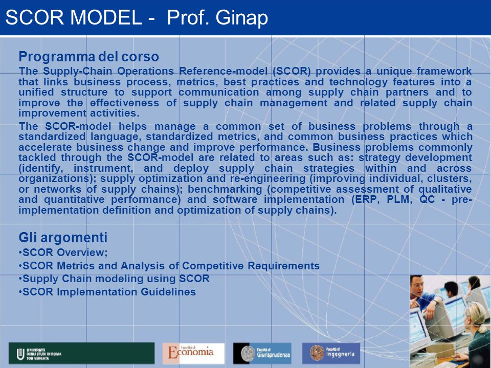 SCOR MODEL - Prof. Ginap Programma del corso The Supply-Chain Operations Reference-model (SCOR) provides a unique framework that links business proces