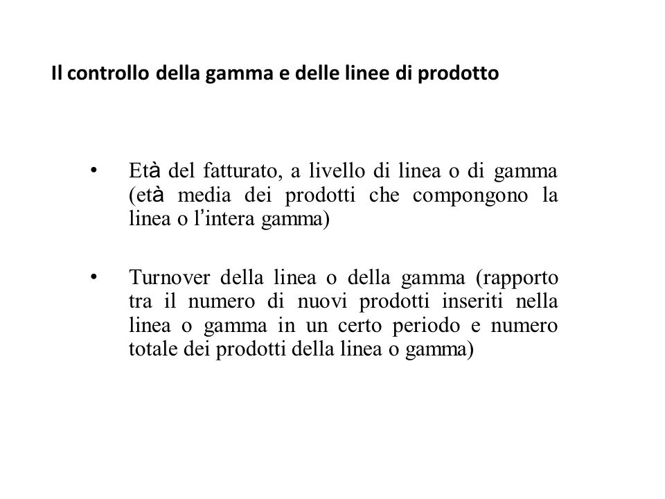 Il controllo della gamma e delle linee di prodotto Et à del fatturato, a livello di linea o di gamma (et à media dei prodotti che compongono la linea o l ' intera gamma) Turnover della linea o della gamma (rapporto tra il numero di nuovi prodotti inseriti nella linea o gamma in un certo periodo e numero totale dei prodotti della linea o gamma)
