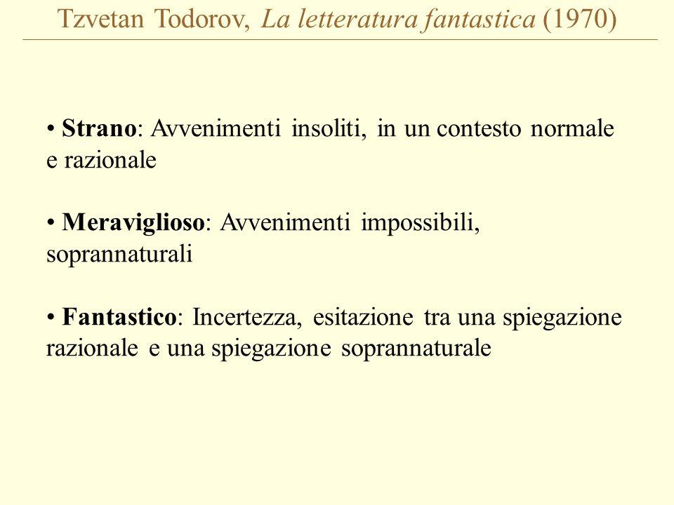 Tzvetan Todorov, La letteratura fantastica (1970) Strano: Avvenimenti insoliti, in un contesto normale e razionale Meraviglioso: Avvenimenti impossibili, soprannaturali Fantastico: Incertezza, esitazione tra una spiegazione razionale e una spiegazione soprannaturale