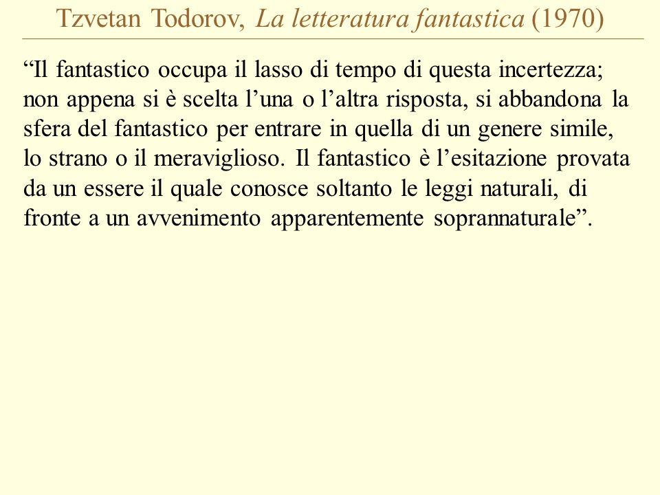 Tzvetan Todorov, La letteratura fantastica (1970) Il fantastico occupa il lasso di tempo di questa incertezza; non appena si è scelta l'una o l'altra risposta, si abbandona la sfera del fantastico per entrare in quella di un genere simile, lo strano o il meraviglioso.