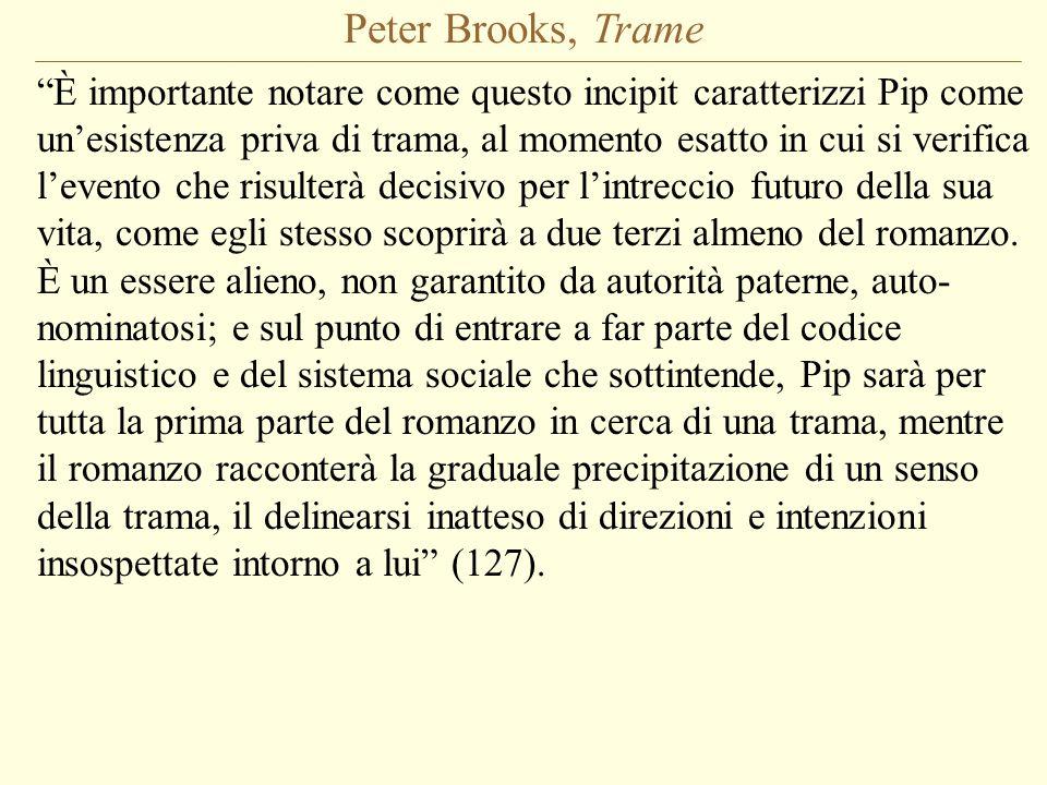 Peter Brooks, Trame È importante notare come questo incipit caratterizzi Pip come un'esistenza priva di trama, al momento esatto in cui si verifica l'evento che risulterà decisivo per l'intreccio futuro della sua vita, come egli stesso scoprirà a due terzi almeno del romanzo.
