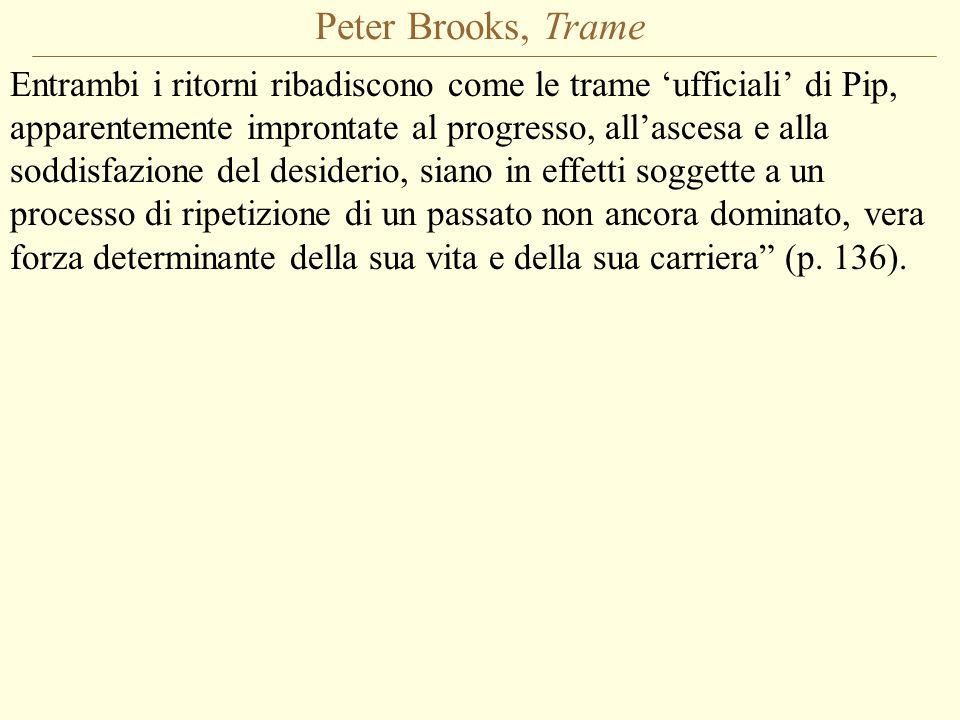 Peter Brooks, Trame Entrambi i ritorni ribadiscono come le trame 'ufficiali' di Pip, apparentemente improntate al progresso, all'ascesa e alla soddisfazione del desiderio, siano in effetti soggette a un processo di ripetizione di un passato non ancora dominato, vera forza determinante della sua vita e della sua carriera (p.