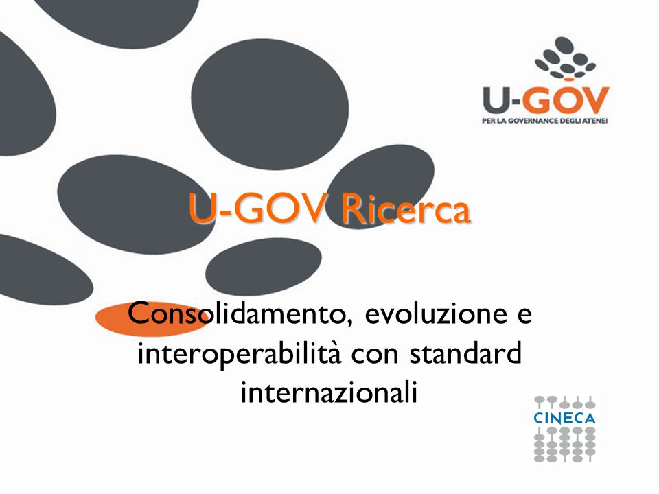 CINECA www.cineca.it U-GOV & Full Interoperability PROJECTS ACTIVITIES BROWSE PROJECT … LABORATORY EQUIPMENT SPIN OFF JOIN VENTURE RESULTS PARTNERSHIP SKILLS CV SEMINARS … BROWSE LABORATORY BROWSE EQUIPMENT BROWSE SPINOFF BROWSE JOIN VENTURE BROWSE RESULTS BROWSE PARTNERSHIP BROWSE SKILLS BROWSE SEMINARS … FOUNDER