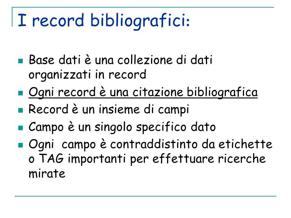 I record bibliografici : Base dati è una collezione di dati organizzati in record Ogni record è una citazione bibliografica Record è un insieme di campi Campo è un singolo specifico dato Ogni campo è contraddistinto da etichette o TAG importanti per effettuare ricerche mirate
