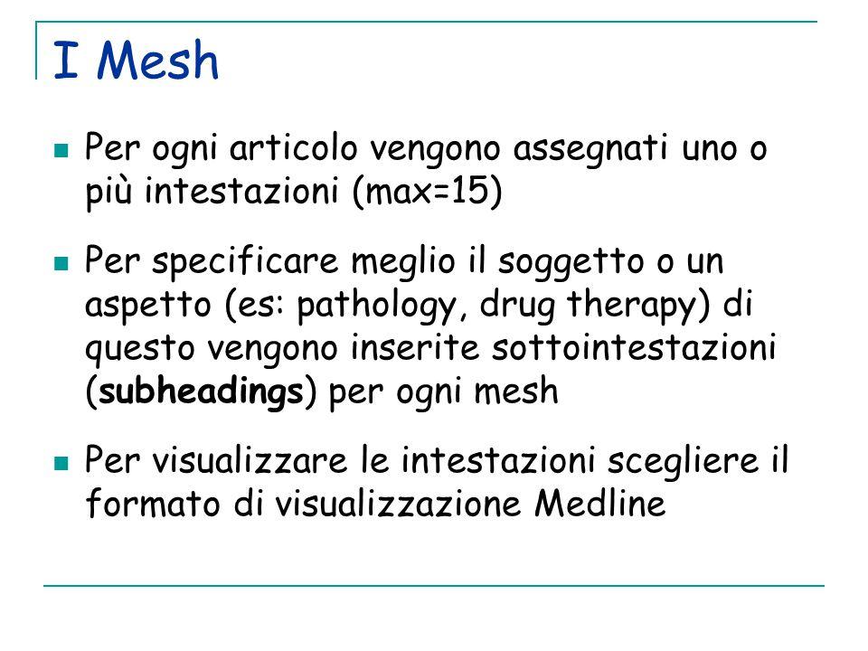 I Mesh Per ogni articolo vengono assegnati uno o più intestazioni (max=15) Per specificare meglio il soggetto o un aspetto (es: pathology, drug therapy) di questo vengono inserite sottointestazioni (subheadings) per ogni mesh Per visualizzare le intestazioni scegliere il formato di visualizzazione Medline