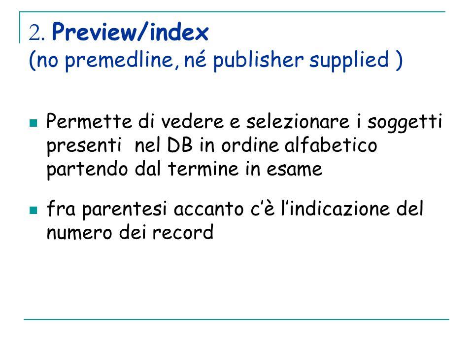 2. Preview/index (no premedline, né publisher supplied ) Permette di vedere e selezionare i soggetti presenti nel DB in ordine alfabetico partendo dal