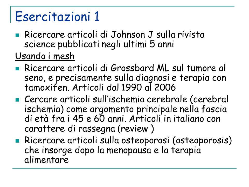 Esercitazioni 1 Ricercare articoli di Johnson J sulla rivista science pubblicati negli ultimi 5 anni Usando i mesh Ricercare articoli di Grossbard ML sul tumore al seno, e precisamente sulla diagnosi e terapia con tamoxifen.