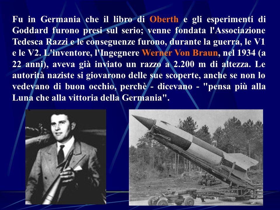 Fu in Germania che il libro di Oberth e gli esperimenti di Goddard furono presi sul serio; venne fondata l Associazione Tedesca Razzi e le conseguenze furono, durante la guerra, le V1 e le V2.